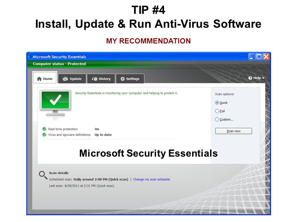 TIP #4 Install, Update & Run Anti-Virus Software MY RECOMMENDATION Microsoft Security Essentials