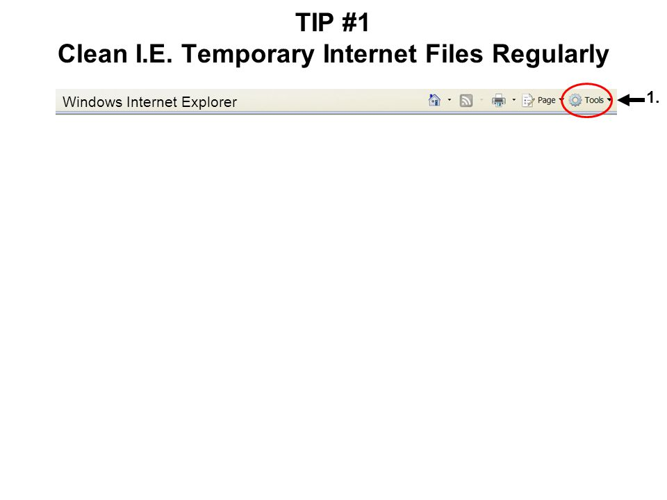 TIP #1 Clean I.E. Temporary Internet Files Regularly 2. 3. 1. Windows Internet Explorer