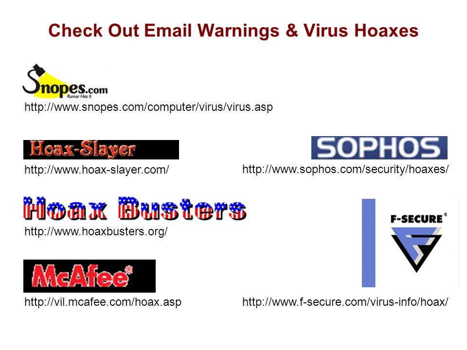 Check Out Email Warnings & Virus Hoaxes http://www.snopes.com/computer/virus/virus.asp http://www.hoax-slayer.com/ http://www.hoaxbusters.org/ http://vil.mcafee.com/hoax.asp http://www.sophos.com/security/hoaxes/ http://www.f-secure.com/virus-info/hoax/