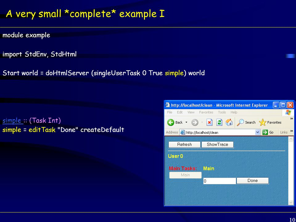 10 A very small *complete* example I module example import StdEnv, StdHtml Start world = doHtmlServer (singleUserTask 0 True simple) world simple simple :: (Task Int) simple = editTask Done createDefault