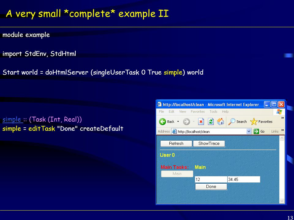 13 A very small *complete* example II module example import StdEnv, StdHtml Start world = doHtmlServer (singleUserTask 0 True simple) world simple simple :: (Task (Int, Real)) simple = editTask Done createDefault