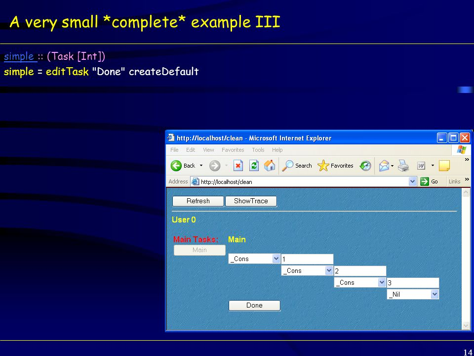 14 A very small *complete* example III simple simple :: (Task [Int]) simple = editTask Done createDefault