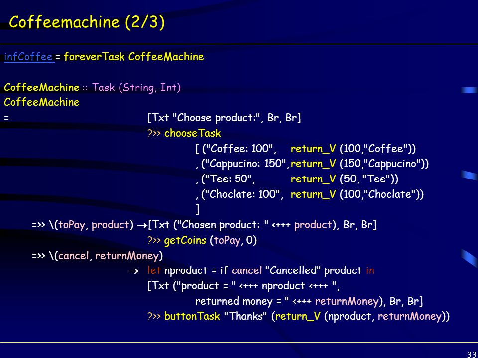 33 Coffeemachine (2/3) infCoffee infCoffee = foreverTask CoffeeMachine CoffeeMachine :: Task (String, Int) CoffeeMachine = [Txt Choose product: , Br, Br] >> chooseTask [ ( Coffee: 100 , return_V (100, Coffee )), ( Cappucino: 150 ,return_V (150, Cappucino )), ( Tee: 50 ,return_V (50, Tee )), ( Choclate: 100 ,return_V (100, Choclate )) ] =>> \(toPay, product)  [Txt ( Chosen product: <+++ product), Br, Br] >> getCoins (toPay, 0) =>> \(cancel, returnMoney)  let nproduct = if cancel Cancelled product in [Txt ( product = <+++ nproduct <+++ , returned money = <+++ returnMoney), Br, Br] >> buttonTask Thanks (return_V (nproduct, returnMoney))