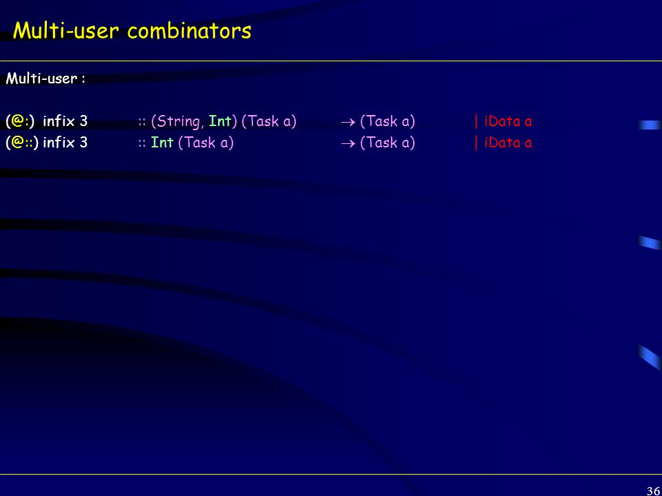 36 Multi-user combinators Multi-user : (@:) infix 3 :: (String, Int) (Task a)  (Task a) | iData a (@::) infix 3 :: Int (Task a)  (Task a) | iData a