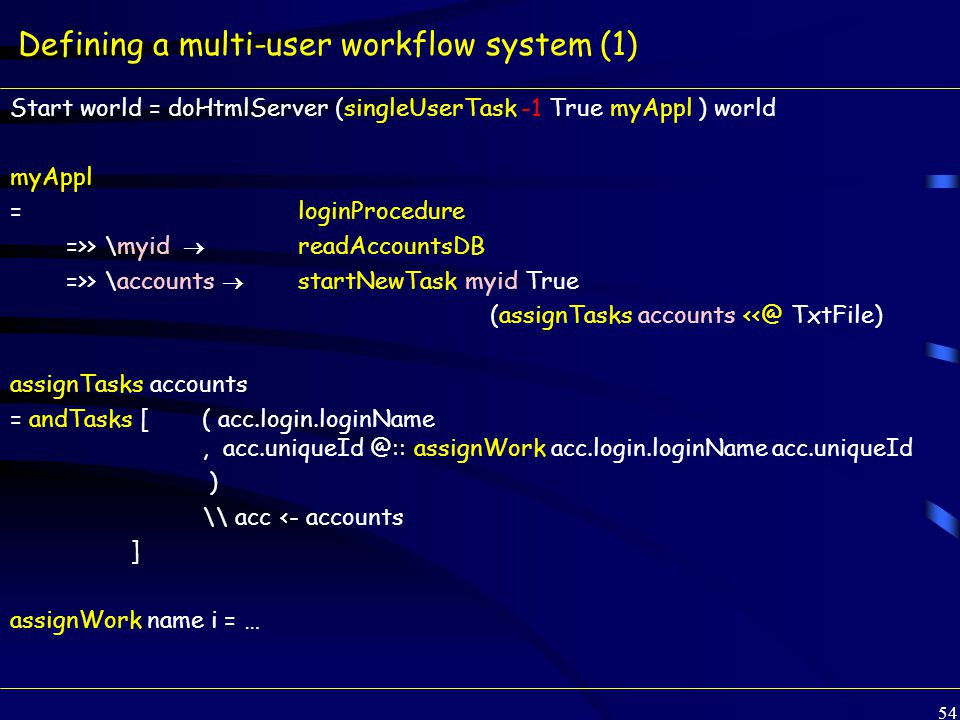 54 Defining a multi-user workflow system (1) Start world = doHtmlServer (singleUserTask -1 True myAppl ) world myAppl =loginProcedure =>> \myid  readAccountsDB =>> \accounts  startNewTask myid True (assignTasks accounts <<@ TxtFile) assignTasks accounts = andTasks [ ( acc.login.loginName, acc.uniqueId @:: assignWork acc.login.loginName acc.uniqueId ) \\ acc <- accounts ] assignWork name i = …