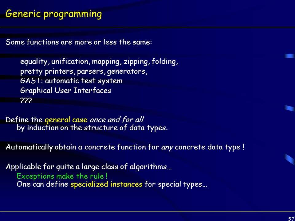 57 Generic programming Some functions are more or less the same: equality, unification, mapping, zipping, folding, pretty printers, parsers, generators, GAST: automatic test system Graphical User Interfaces .