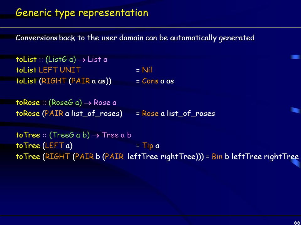 66 Generic type representation Conversions back to the user domain can be automatically generated toList :: (ListG a)  List a toList LEFT UNIT= Nil toList (RIGHT (PAIR a as))= Cons a as toRose :: (RoseG a)  Rose a toRose (PAIR a list_of_roses)= Rose a list_of_roses toTree :: (TreeG a b)  Tree a b toTree (LEFT a)= Tip a toTree (RIGHT (PAIR b (PAIR leftTree rightTree))) = Bin b leftTree rightTree