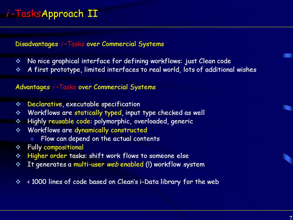 7 i -TasksApproach II Disadvantages i –Tasks over Commercial Systems  No nice graphical interface for defining workflows: just Clean code  A first prototype, limited interfaces to real world, lots of additional wishes Advantages i –Tasks over Commercial Systems  Declarative, executable specification  Workflows are statically typed, input type checked as well  Highly reusable code: polymorphic, overloaded, generic  Workflows are dynamically constructed  Flow can depend on the actual contents  Fully compositional  Higher order tasks: shift work flows to someone else  It generates a multi-user web enabled (!) workflow system  < 1000 lines of code based on Clean's i-Data library for the web