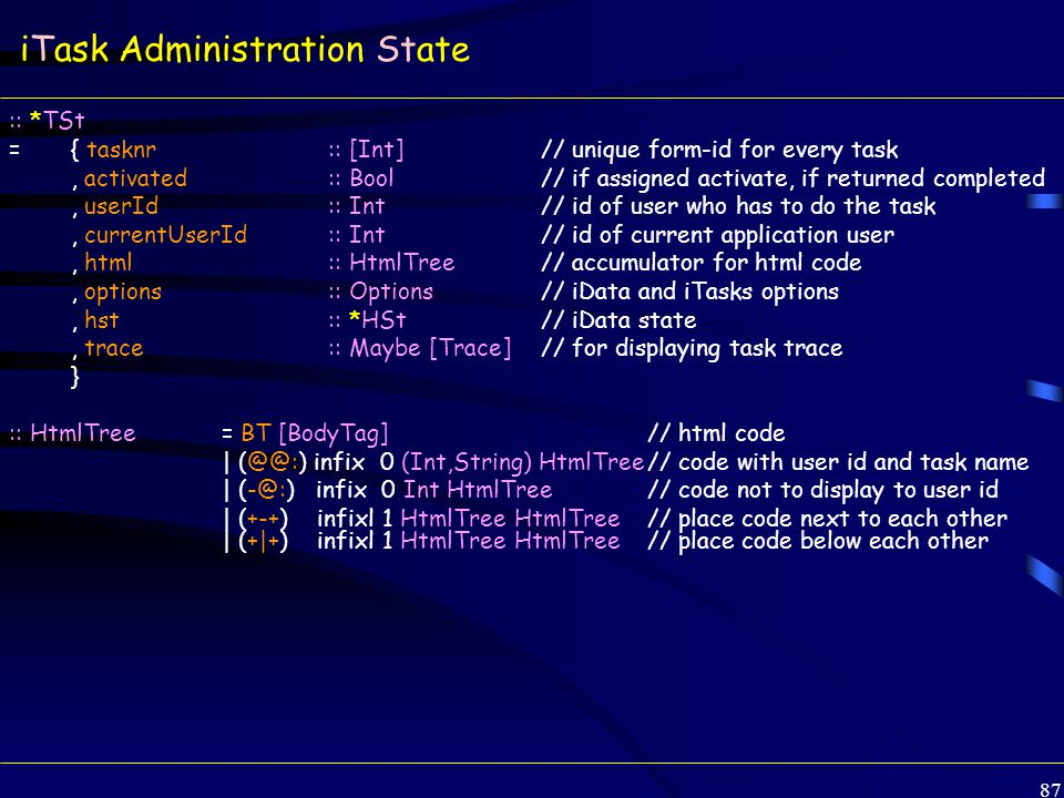 87 iTask Administration State :: *TSt ={ tasknr :: [Int] // unique form-id for every task, activated:: Bool // if assigned activate, if returned completed, userId:: Int// id of user who has to do the task, currentUserId:: Int// id of current application user, html:: HtmlTree// accumulator for html code, options:: Options// iData and iTasks options, hst:: *HSt// iData state, trace:: Maybe [Trace]// for displaying task trace } :: HtmlTree= BT [BodyTag]// html code | (@@:) infix 0 (Int,String) HtmlTree// code with user id and task name | (-@:) infix 0 Int HtmlTree// code not to display to user id | (+-+) infixl 1 HtmlTree HtmlTree// place code next to each other | (+|+) infixl 1 HtmlTree HtmlTree// place code below each other