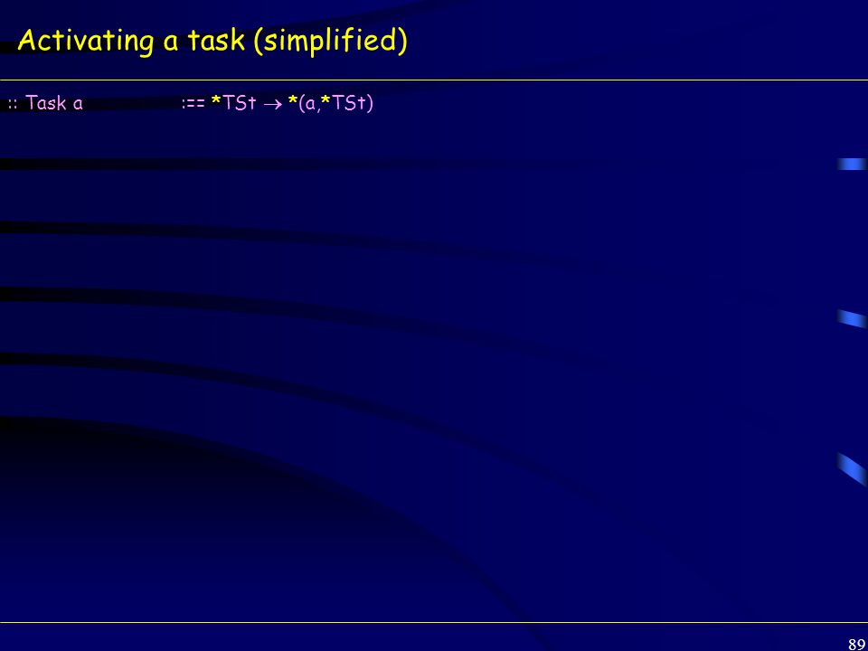 89 Activating a task (simplified) :: Task a:== *TSt  *(a,*TSt)