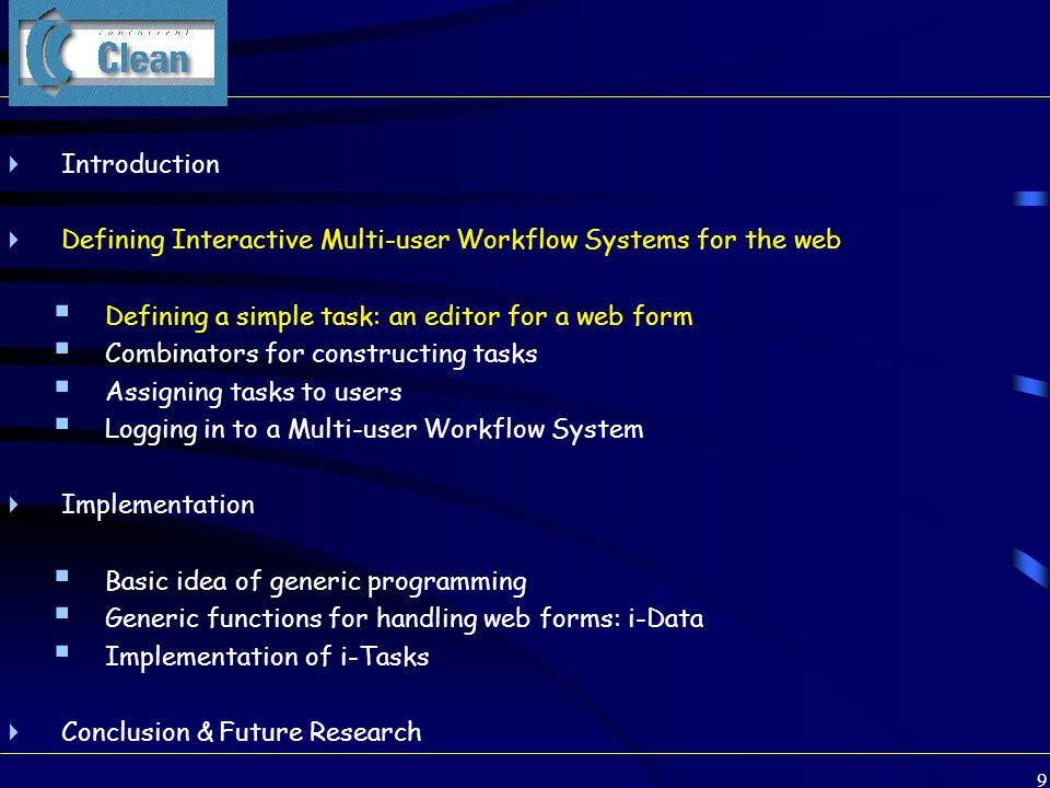 9 Clean  Introduction  Defining Interactive Multi-user Workflow Systems for the web  Defining a simple task: an editor for a web form  Combinators for constructing tasks  Assigning tasks to users  Logging in to a Multi-user Workflow System  Implementation  Basic idea of generic programming  Generic functions for handling web forms: i-Data  Implementation of i-Tasks  Conclusion & Future Research