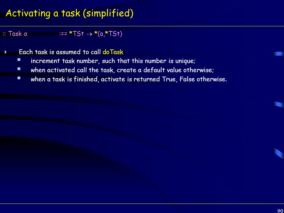 90 Activating a task (simplified) :: Task a:== *TSt  *(a,*TSt)  Each task is assumed to call doTask  increment task number, such that this number is unique;  when activated call the task, create a default value otherwise;  when a task is finished, activate is returned True, False otherwise.