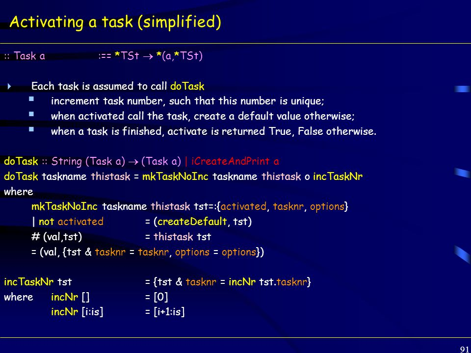 91 Activating a task (simplified) :: Task a:== *TSt  *(a,*TSt)  Each task is assumed to call doTask  increment task number, such that this number is unique;  when activated call the task, create a default value otherwise;  when a task is finished, activate is returned True, False otherwise.