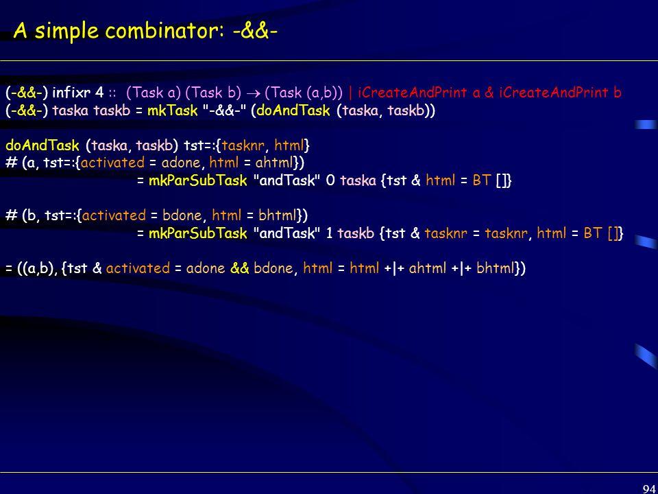 94 A simple combinator: -&&- (-&&-) infixr 4 :: (Task a) (Task b)  (Task (a,b)) | iCreateAndPrint a & iCreateAndPrint b (-&&-) taska taskb = mkTask