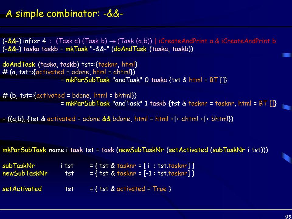 95 A simple combinator: -&&- (-&&-) infixr 4 :: (Task a) (Task b)  (Task (a,b)) | iCreateAndPrint a & iCreateAndPrint b (-&&-) taska taskb = mkTask