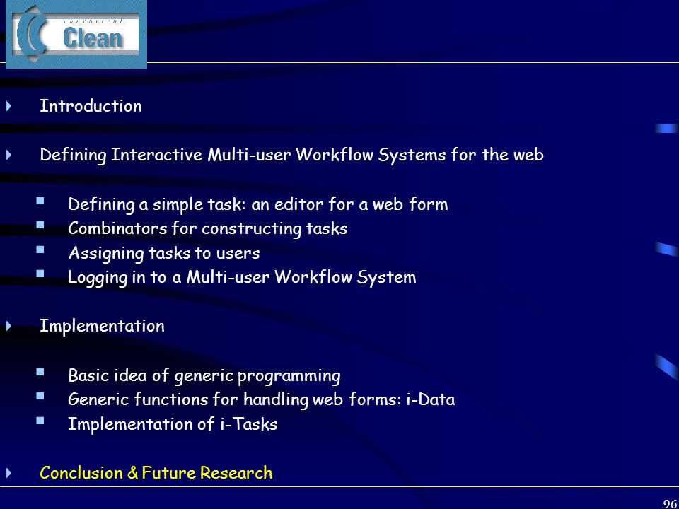 96 Clean  Introduction  Defining Interactive Multi-user Workflow Systems for the web  Defining a simple task: an editor for a web form  Combinators for constructing tasks  Assigning tasks to users  Logging in to a Multi-user Workflow System  Implementation  Basic idea of generic programming  Generic functions for handling web forms: i-Data  Implementation of i-Tasks  Conclusion & Future Research