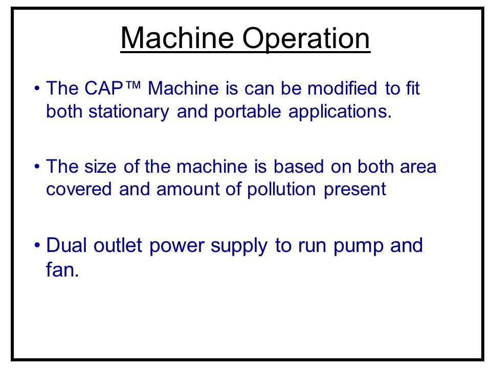 Machine Operation The CAP™ Machine is can be modified to fit both stationary and portable applications. The size of the machine is based on both area