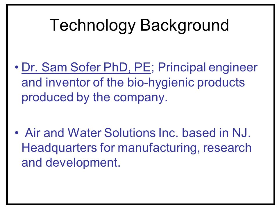 Technology Background Dr. Sam Sofer PhD, PE; Principal engineer and inventor of the bio-hygienic products produced by the company. Air and Water Solut