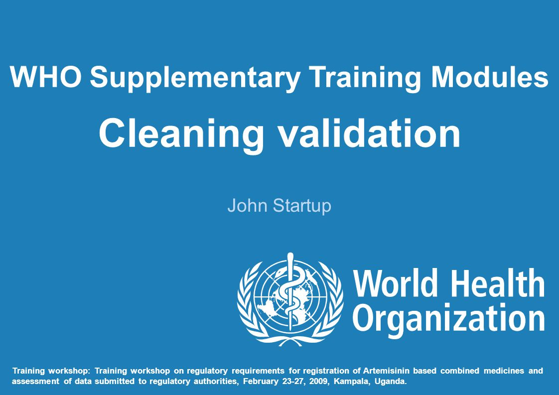 WHO Supplementary Training Modules Cleaning validation John Startup Training workshop: Training workshop on regulatory requirements for registration o