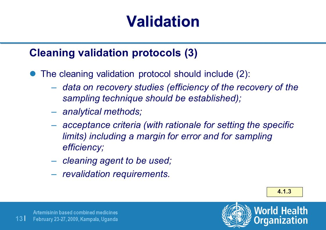 Artemisinin based combined medicines February 23-27, 2009, Kampala, Uganda 13 | Validation Cleaning validation protocols (3) The cleaning validation protocol should include (2): –data on recovery studies (efficiency of the recovery of the sampling technique should be established); –analytical methods; –acceptance criteria (with rationale for setting the specific limits) including a margin for error and for sampling efficiency; –cleaning agent to be used; –revalidation requirements.