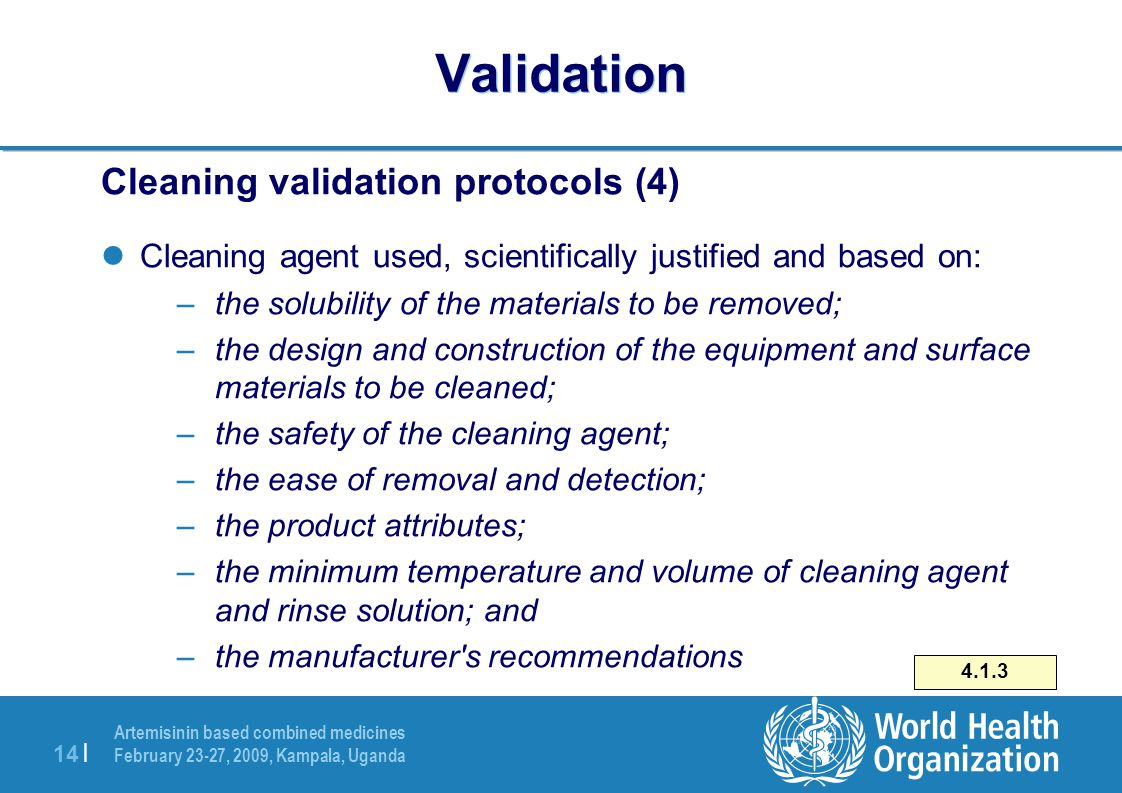 Artemisinin based combined medicines February 23-27, 2009, Kampala, Uganda 14 | Validation Cleaning validation protocols (4) Cleaning agent used, scientifically justified and based on: –the solubility of the materials to be removed; –the design and construction of the equipment and surface materials to be cleaned; –the safety of the cleaning agent; –the ease of removal and detection; –the product attributes; –the minimum temperature and volume of cleaning agent and rinse solution; and –the manufacturer s recommendations 4.1.3