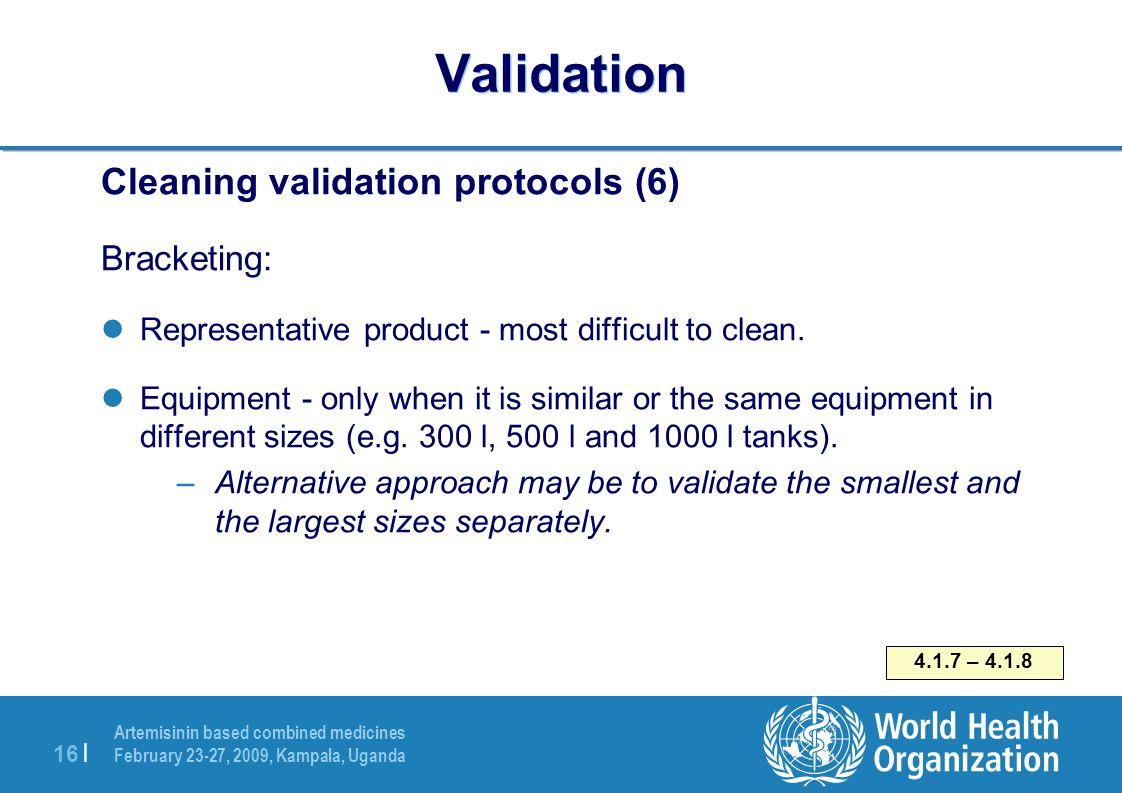 Artemisinin based combined medicines February 23-27, 2009, Kampala, Uganda 16   Validation Cleaning validation protocols (6) Bracketing: Representativ