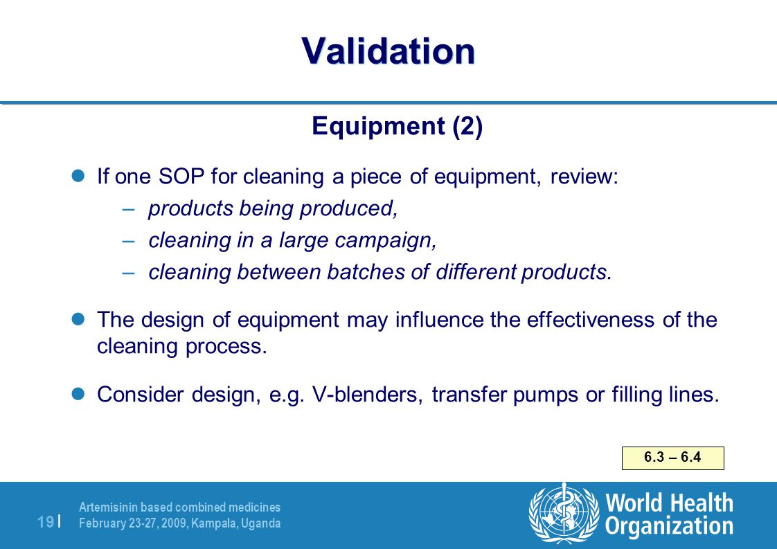 Artemisinin based combined medicines February 23-27, 2009, Kampala, Uganda 19   Validation Equipment (2) If one SOP for cleaning a piece of equipment,