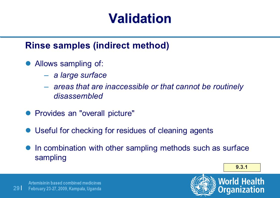 Artemisinin based combined medicines February 23-27, 2009, Kampala, Uganda 29 | Validation Rinse samples (indirect method) Allows sampling of: –a large surface –areas that are inaccessible or that cannot be routinely disassembled Provides an overall picture Useful for checking for residues of cleaning agents In combination with other sampling methods such as surface sampling 9.3.1