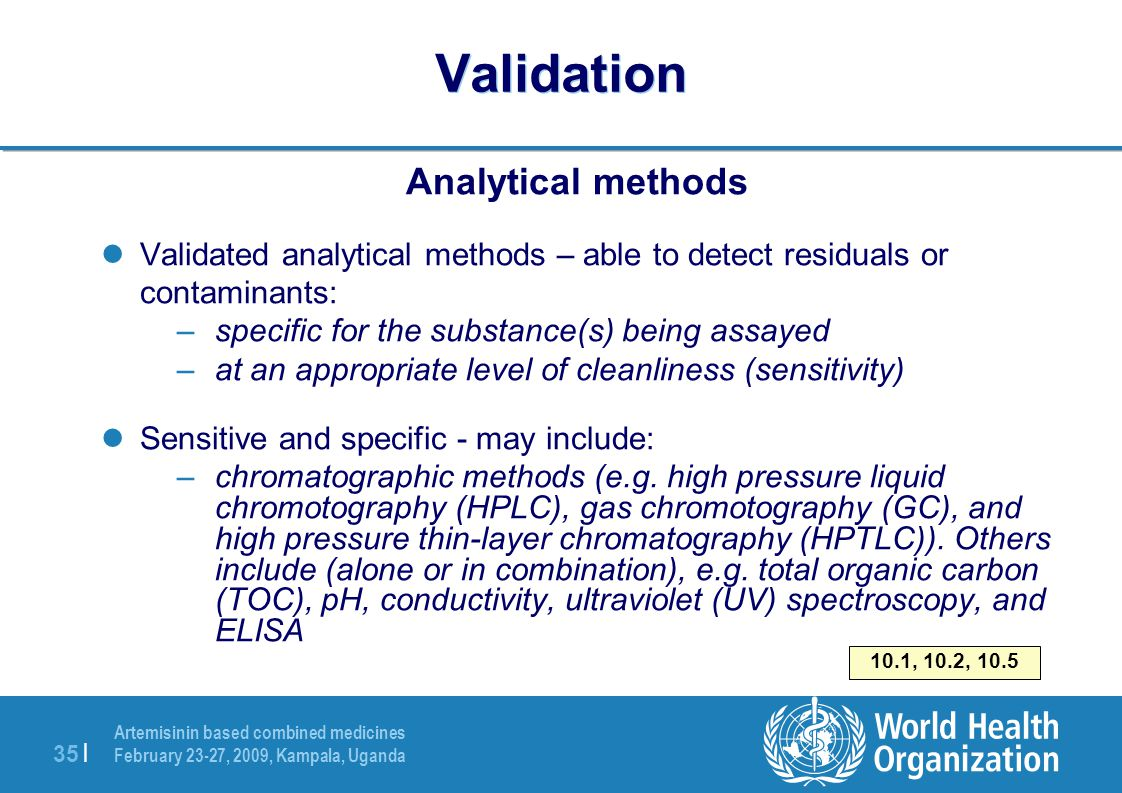 Artemisinin based combined medicines February 23-27, 2009, Kampala, Uganda 35 | Validation Analytical methods Validated analytical methods – able to detect residuals or contaminants: –specific for the substance(s) being assayed –at an appropriate level of cleanliness (sensitivity) Sensitive and specific - may include: –chromatographic methods (e.g.