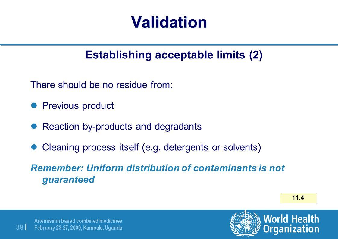 Artemisinin based combined medicines February 23-27, 2009, Kampala, Uganda 38   Validation Establishing acceptable limits (2) There should be no resid