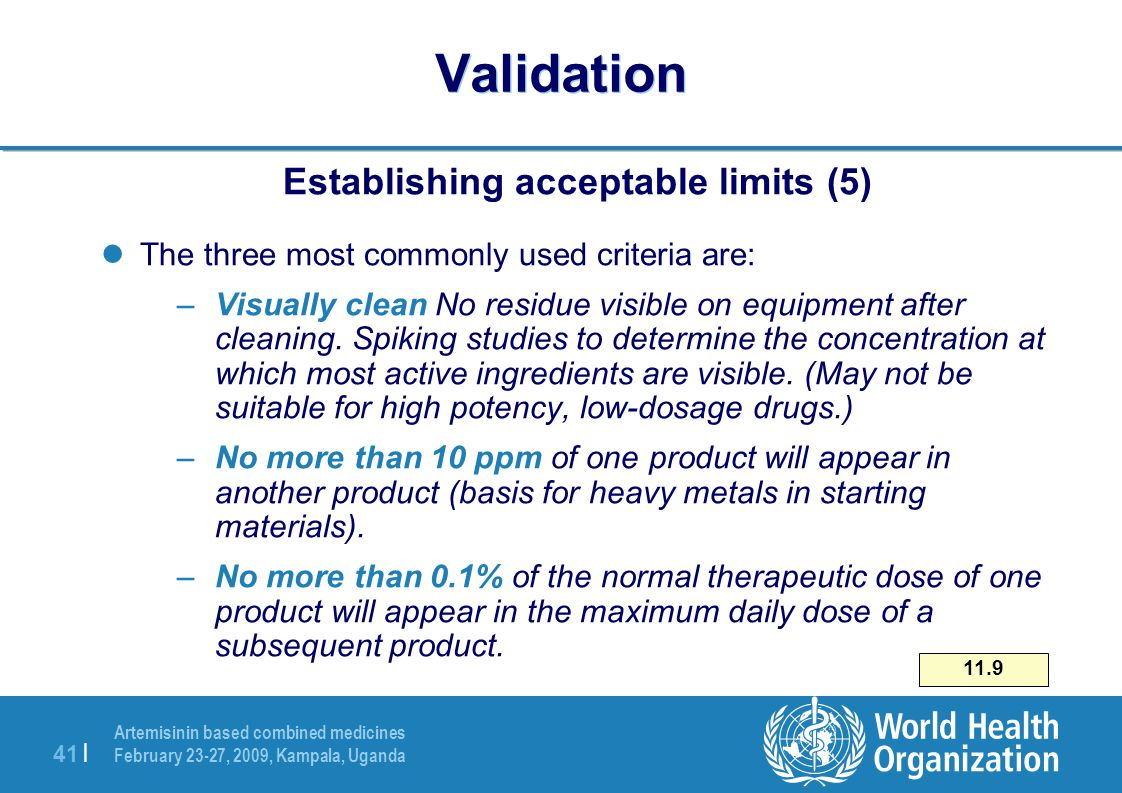 Artemisinin based combined medicines February 23-27, 2009, Kampala, Uganda 41 | Validation Establishing acceptable limits (5) lThe three most commonly used criteria are: –Visually clean No residue visible on equipment after cleaning.