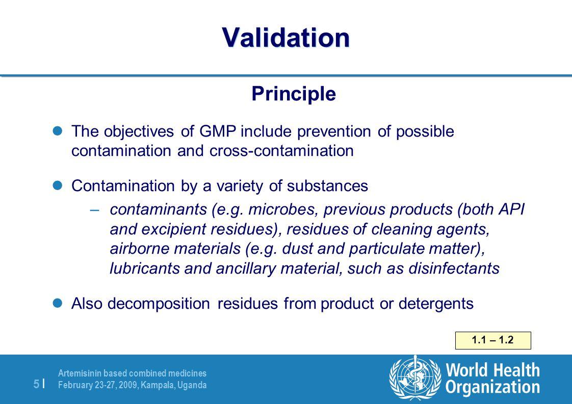 Artemisinin based combined medicines February 23-27, 2009, Kampala, Uganda 5  5   Validation Principle The objectives of GMP include prevention of pos