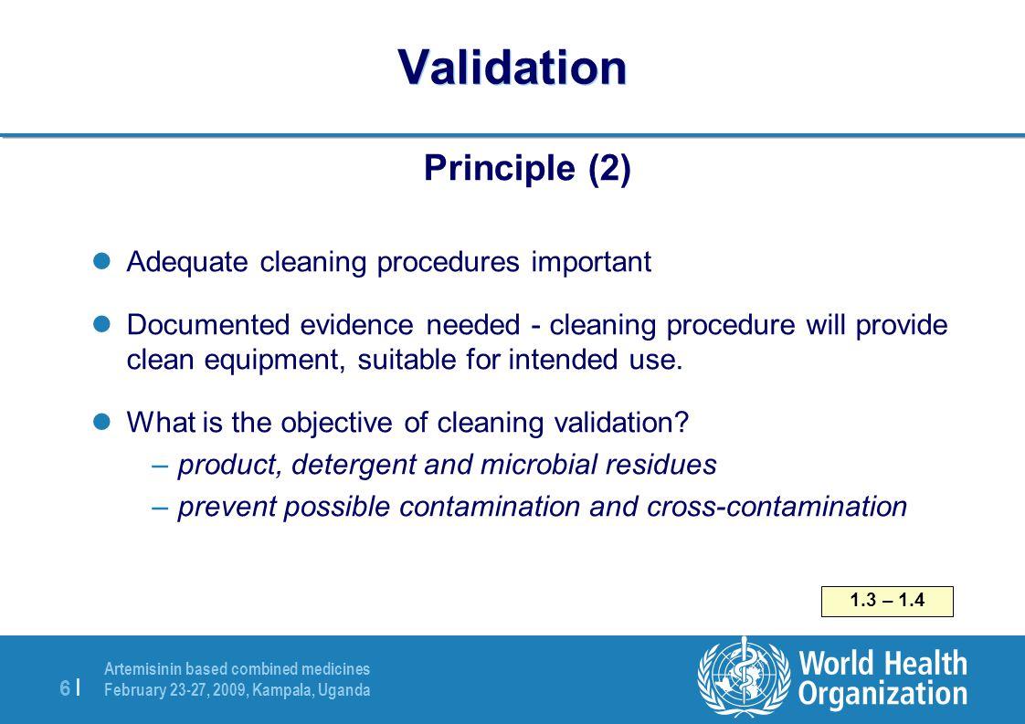 Artemisinin based combined medicines February 23-27, 2009, Kampala, Uganda 6  6   Validation Principle (2) Adequate cleaning procedures important Docu