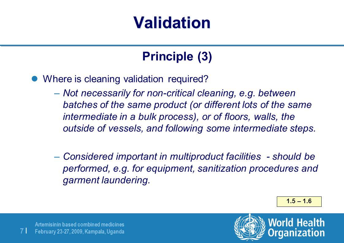 Artemisinin based combined medicines February 23-27, 2009, Kampala, Uganda 7  7   Validation Principle (3) Where is cleaning validation required? –Not
