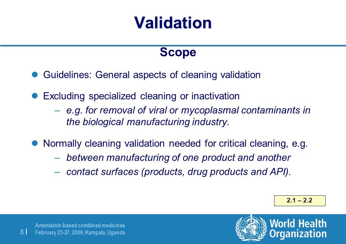 Artemisinin based combined medicines February 23-27, 2009, Kampala, Uganda 8  8   Validation Scope Guidelines: General aspects of cleaning validation