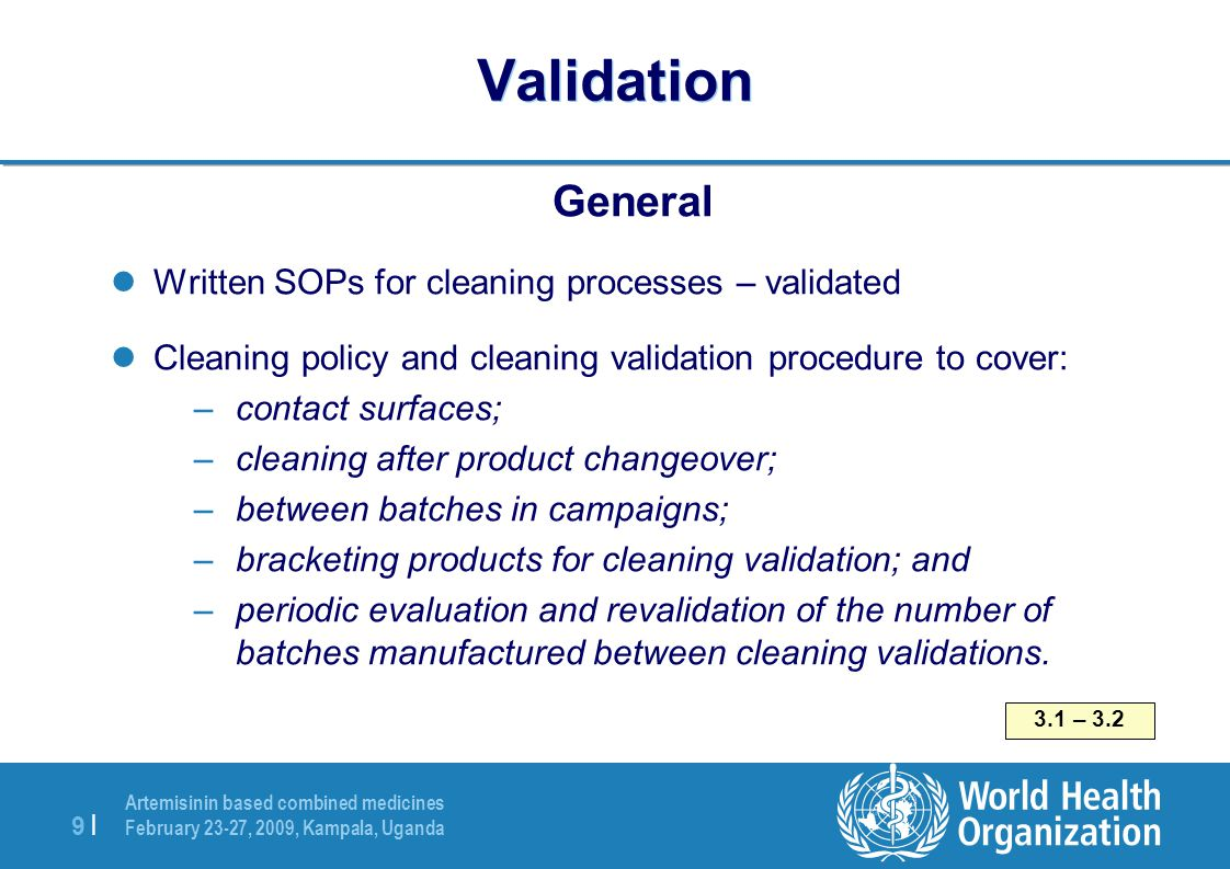 Artemisinin based combined medicines February 23-27, 2009, Kampala, Uganda 9 |9 | Validation General Written SOPs for cleaning processes – validated Cleaning policy and cleaning validation procedure to cover: –contact surfaces; –cleaning after product changeover; –between batches in campaigns; –bracketing products for cleaning validation; and –periodic evaluation and revalidation of the number of batches manufactured between cleaning validations.