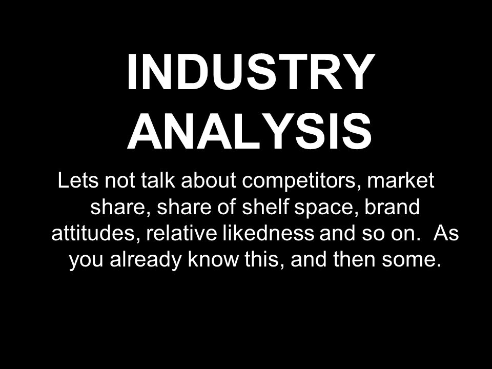 INDUSTRY ANALYSIS Lets not talk about competitors, market share, share of shelf space, brand attitudes, relative likedness and so on. As you already k