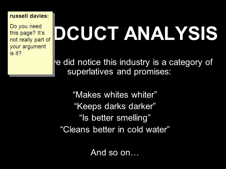 "PRODCUCT ANALYSIS Though we did notice this industry is a category of superlatives and promises: ""Makes whites whiter"" ""Keeps darks darker"" ""Is better"
