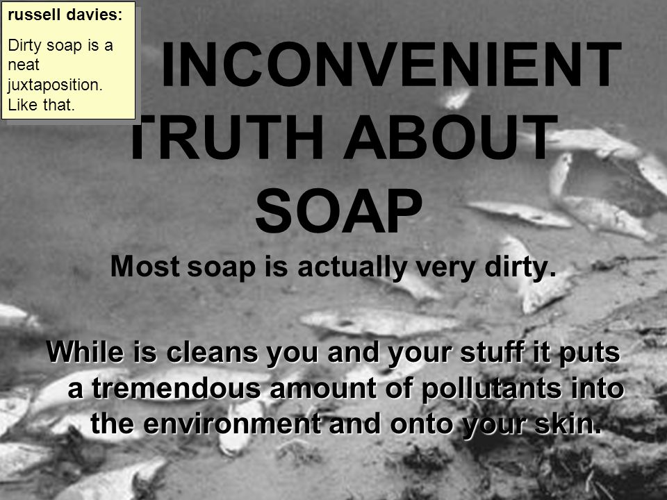 AN INCONVENIENT TRUTH ABOUT SOAP Most soap is actually very dirty. While is cleans you and your stuff it puts a tremendous amount of pollutants into t