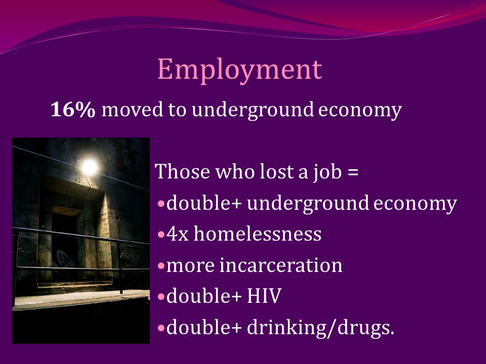 16% moved to underground economy Those who lost a job = double+ underground economy 4x homelessness more incarceration double+ HIV double+ drinking/drugs.
