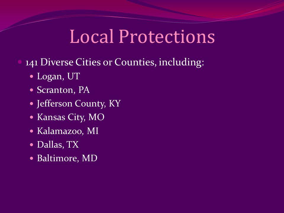 Local Protections 141 Diverse Cities or Counties, including: Logan, UT Scranton, PA Jefferson County, KY Kansas City, MO Kalamazoo, MI Dallas, TX Balt
