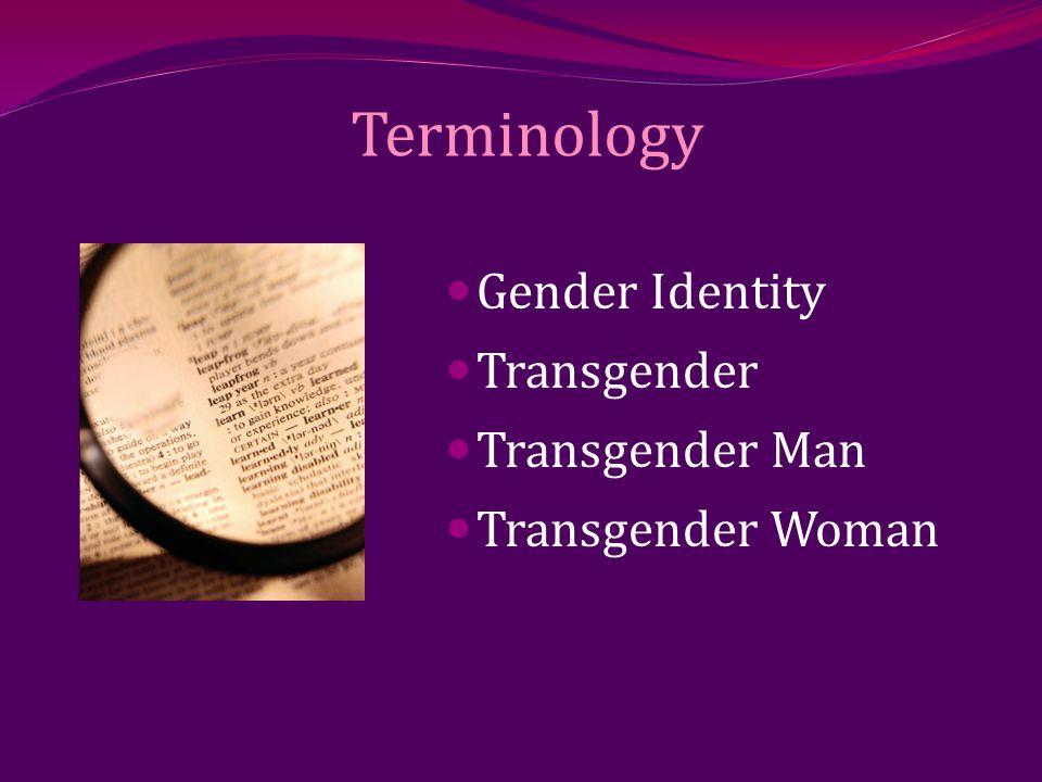 Terminology Gender Identity Transgender Transgender Man Transgender Woman