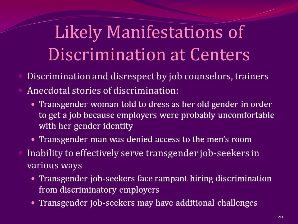 Likely Manifestations of Discrimination at Centers Discrimination and disrespect by job counselors, trainers Anecdotal stories of discrimination: Transgender woman told to dress as her old gender in order to get a job because employers were probably uncomfortable with her gender identity Transgender man was denied access to the men's room Inability to effectively serve transgender job-seekers in various ways Transgender job-seekers face rampant hiring discrimination from discriminatory employers Transgender job-seekers may have additional challenges 20