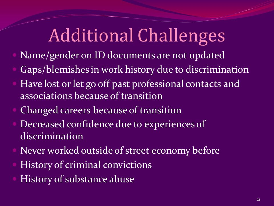 Additional Challenges Name/gender on ID documents are not updated Gaps/blemishes in work history due to discrimination Have lost or let go off past professional contacts and associations because of transition Changed careers because of transition Decreased confidence due to experiences of discrimination Never worked outside of street economy before History of criminal convictions History of substance abuse 21