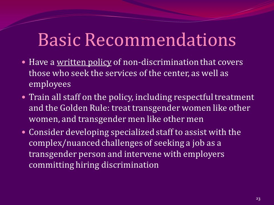 Basic Recommendations Have a written policy of non-discrimination that covers those who seek the services of the center, as well as employees Train al