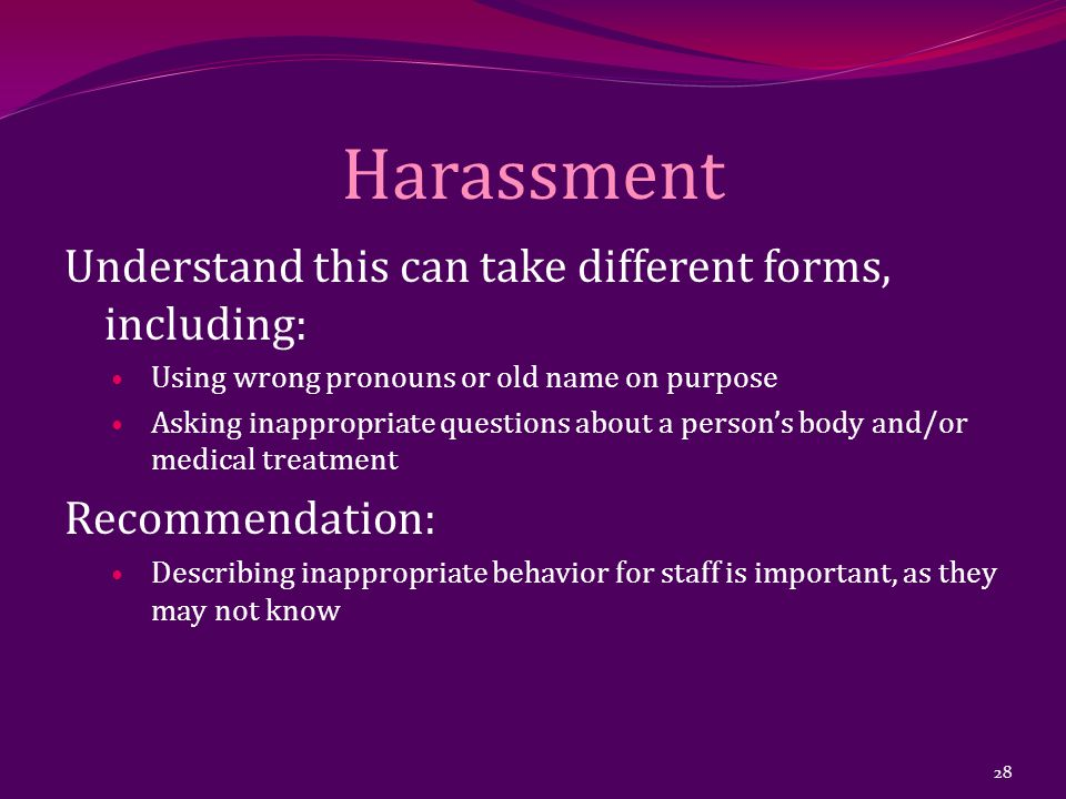 Harassment Understand this can take different forms, including: Using wrong pronouns or old name on purpose Asking inappropriate questions about a person's body and/or medical treatment Recommendation: Describing inappropriate behavior for staff is important, as they may not know 28