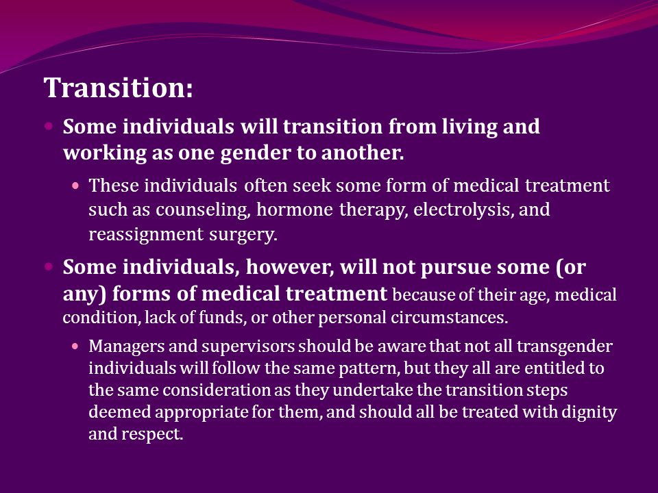 Transition: Some individuals will transition from living and working as one gender to another.