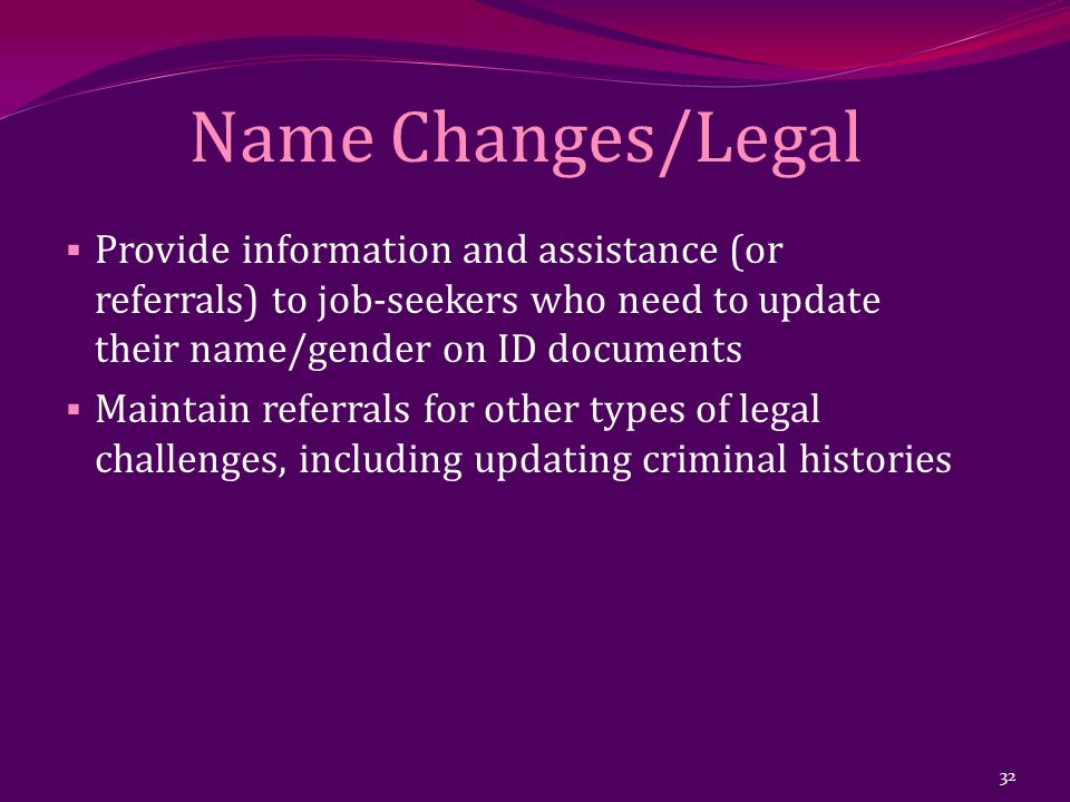 Name Changes/Legal  Provide information and assistance (or referrals) to job-seekers who need to update their name/gender on ID documents  Maintain