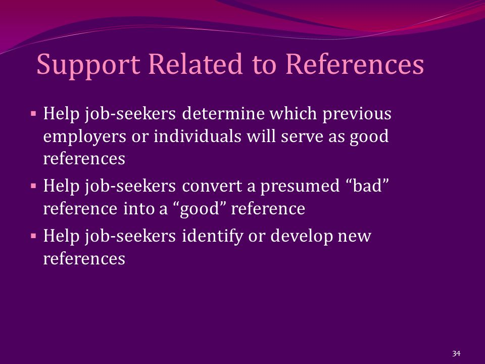 Support Related to References  Help job-seekers determine which previous employers or individuals will serve as good references  Help job-seekers convert a presumed bad reference into a good reference  Help job-seekers identify or develop new references 34