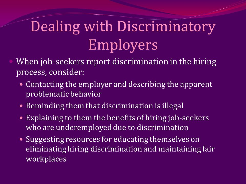 Dealing with Discriminatory Employers When job-seekers report discrimination in the hiring process, consider: Contacting the employer and describing the apparent problematic behavior Reminding them that discrimination is illegal Explaining to them the benefits of hiring job-seekers who are underemployed due to discrimination Suggesting resources for educating themselves on eliminating hiring discrimination and maintaining fair workplaces